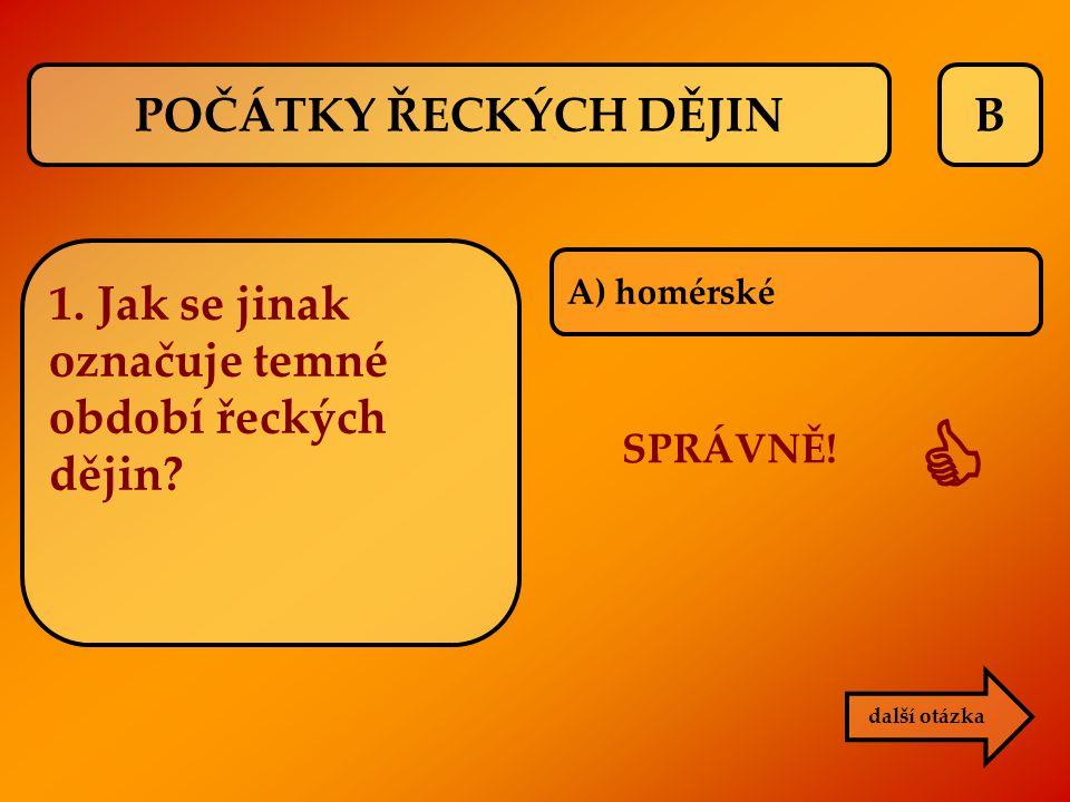 B SPRÁVNĚ!  další otázka 1. Jak se jinak označuje temné období řeckých dějin? A) homérské POČÁTKY ŘECKÝCH DĚJIN