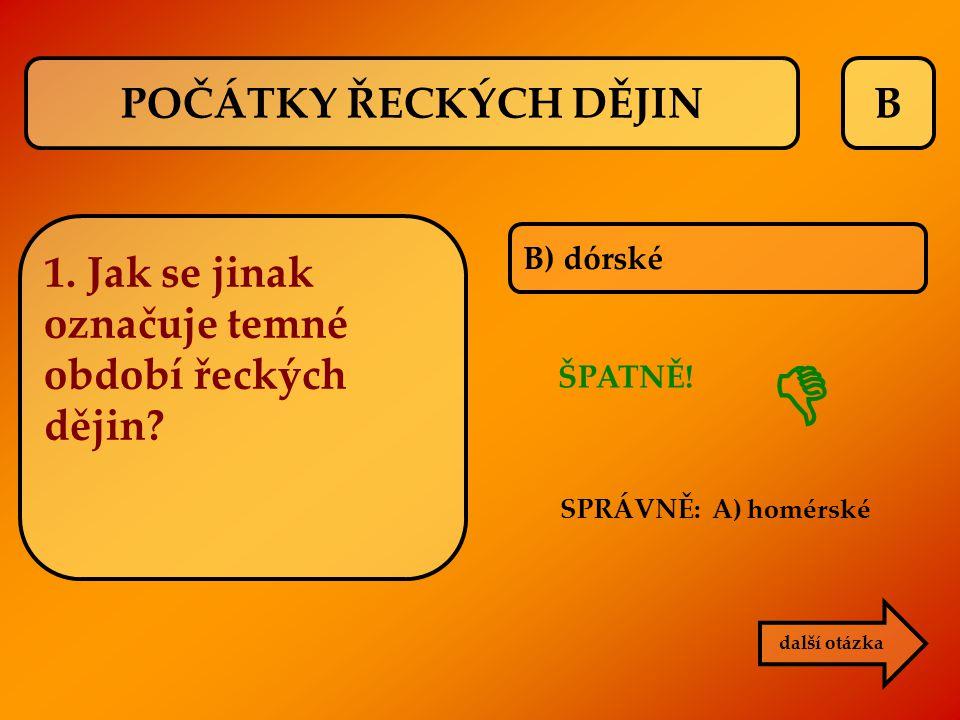 B B) dórské ŠPATNĚ! SPRÁVNĚ: A) homérské další otázka  1. Jak se jinak označuje temné období řeckých dějin? POČÁTKY ŘECKÝCH DĚJIN