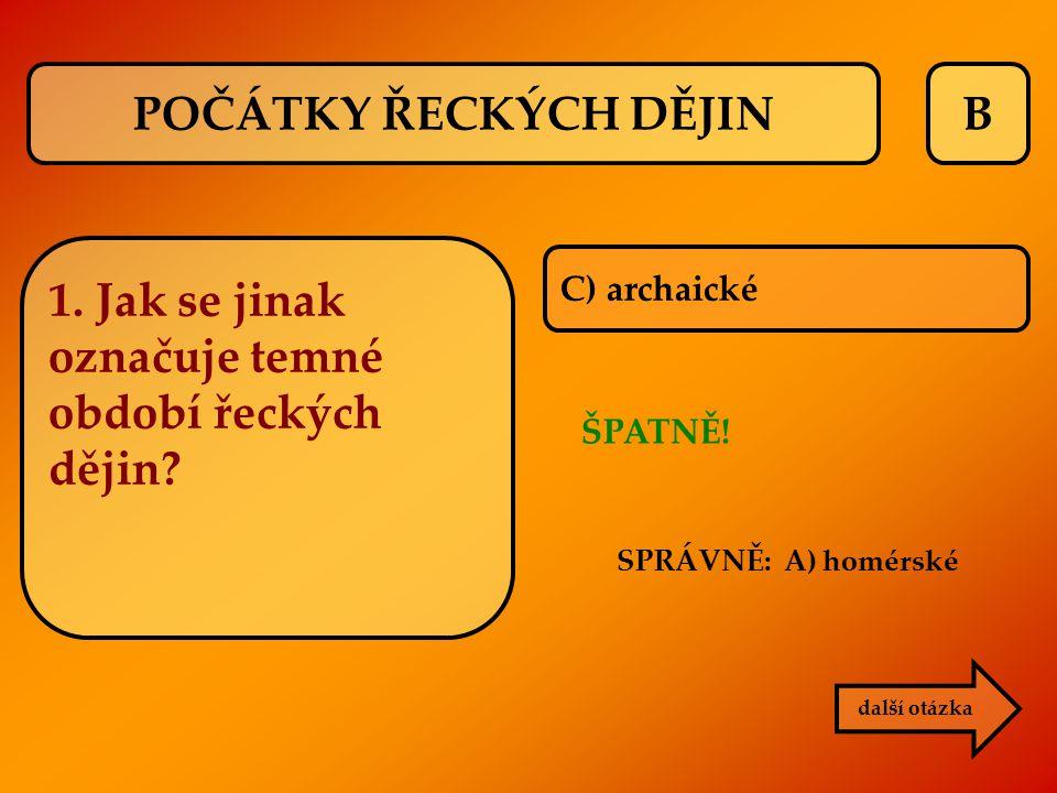 B C) archaické ŠPATNĚ! další otázka 1. Jak se jinak označuje temné období řeckých dějin? SPRÁVNĚ: A) homérské POČÁTKY ŘECKÝCH DĚJIN