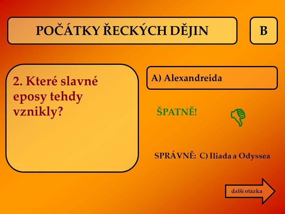 B 2. Které slavné eposy tehdy vznikly? ŠPATNĚ! SPRÁVNĚ: C) Iliada a Odyssea  další otázka A) Alexandreida POČÁTKY ŘECKÝCH DĚJIN