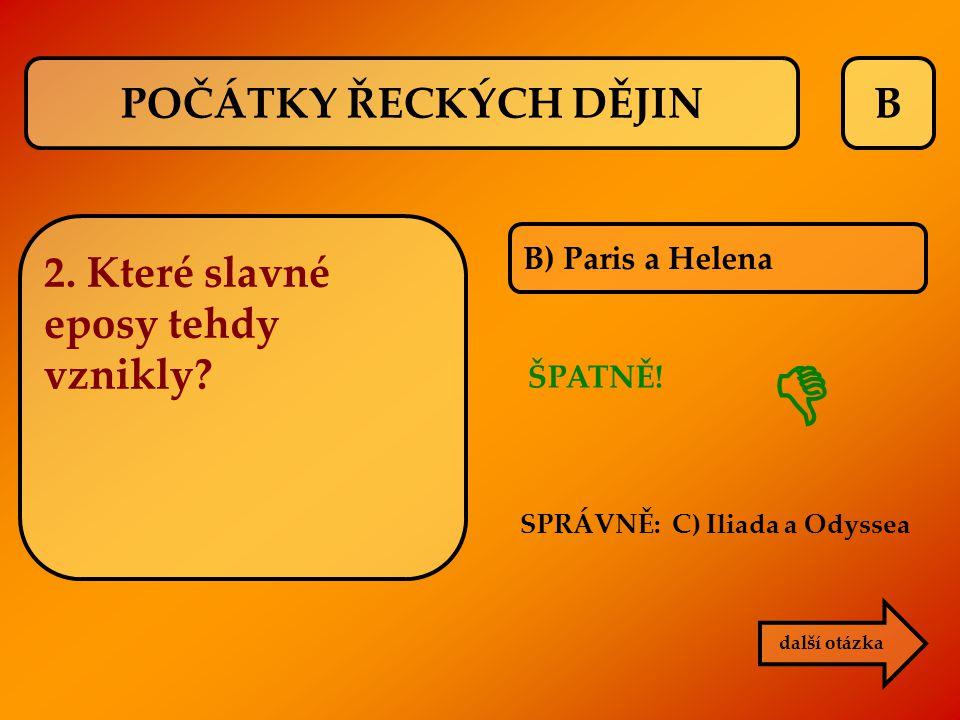 B B) Paris a Helena další otázka SPRÁVNĚ: C) Iliada a Odyssea ŠPATNĚ!  2. Které slavné eposy tehdy vznikly? POČÁTKY ŘECKÝCH DĚJIN