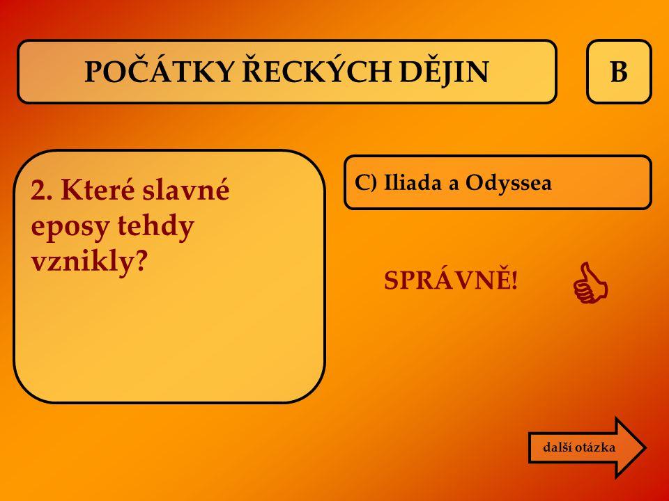 B C) Iliada a Odyssea SPRÁVNĚ!  další otázka 2. Které slavné eposy tehdy vznikly? POČÁTKY ŘECKÝCH DĚJIN