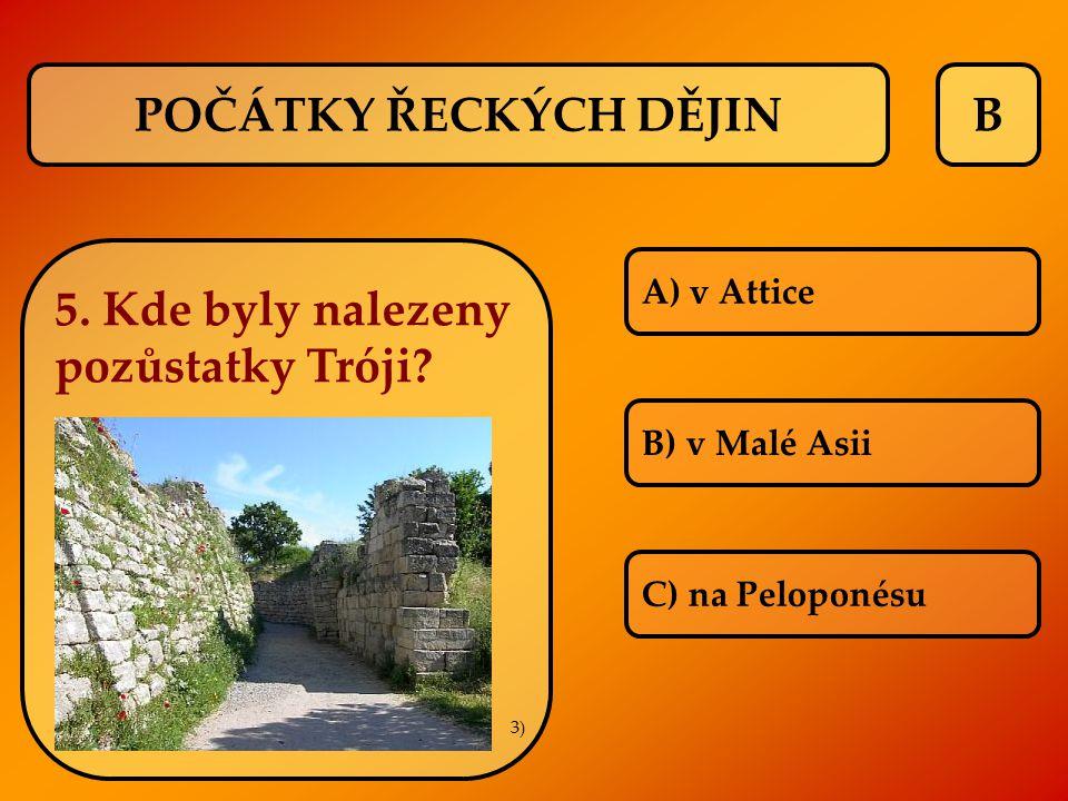 B A) v Attice B) v Malé Asii C) na Peloponésu 5. Kde byly nalezeny pozůstatky Tróji? POČÁTKY ŘECKÝCH DĚJIN 3)