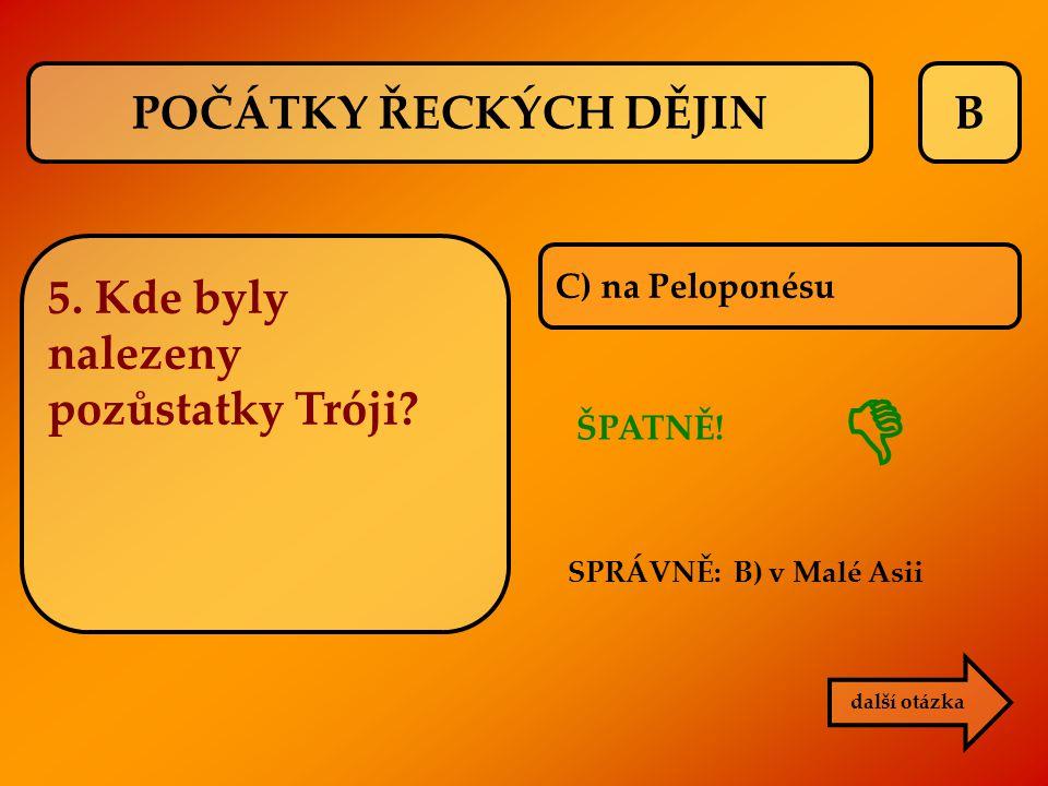 B C) na Peloponésu ŠPATNĚ! SPRÁVNĚ: B) v Malé Asii  další otázka 5. Kde byly nalezeny pozůstatky Tróji? POČÁTKY ŘECKÝCH DĚJIN