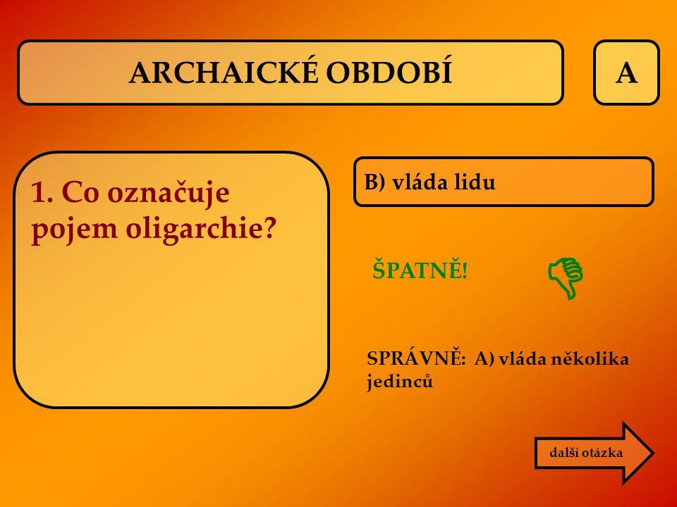 A B) vláda lidu ŠPATNĚ! SPRÁVNĚ: A) vláda několika jedinců další otázka  ARCHAICKÉ OBDOBÍ 1. Co označuje pojem oligarchie?