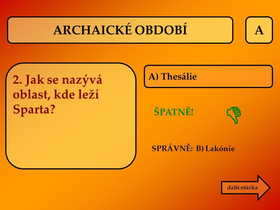 A ŠPATNĚ! SPRÁVNĚ: B) Lakónie 2. Jak se nazývá oblast, kde leží Sparta? další otázka  ARCHAICKÉ OBDOBÍ A) Thesálie
