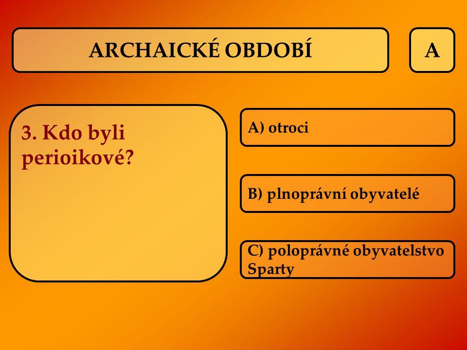 A 3. Kdo byli perioikové? A) otroci B) plnoprávní obyvatelé C) poloprávné obyvatelstvo Sparty ARCHAICKÉ OBDOBÍ
