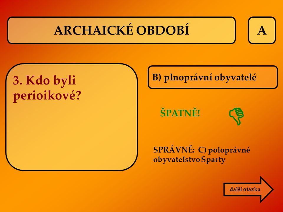 A ŠPATNĚ! B) plnoprávní obyvatelé další otázka  ARCHAICKÉ OBDOBÍ 3. Kdo byli perioikové? SPRÁVNĚ: C) poloprávné obyvatelstvo Sparty