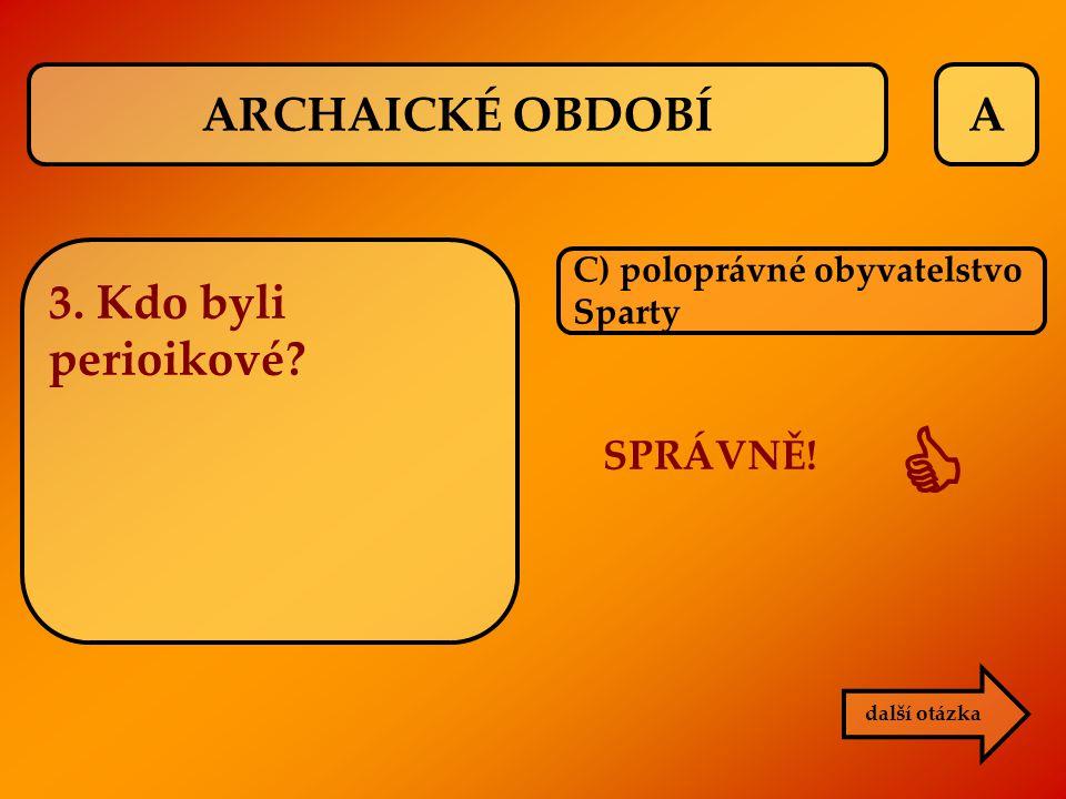A C) poloprávné obyvatelstvo Sparty SPRÁVNĚ!  další otázka ARCHAICKÉ OBDOBÍ 3. Kdo byli perioikové?