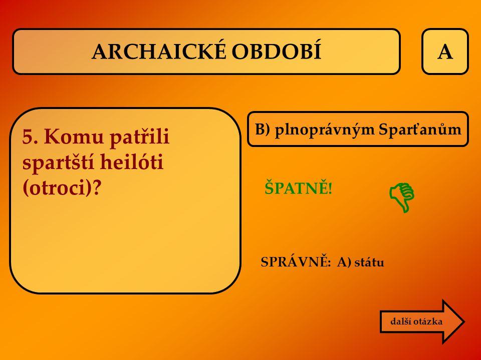 A B) plnoprávným Sparťanům další otázka ARCHAICKÉ OBDOBÍ 5. Komu patřili spartští heilóti (otroci)? SPRÁVNĚ: A) státu ŠPATNĚ! 