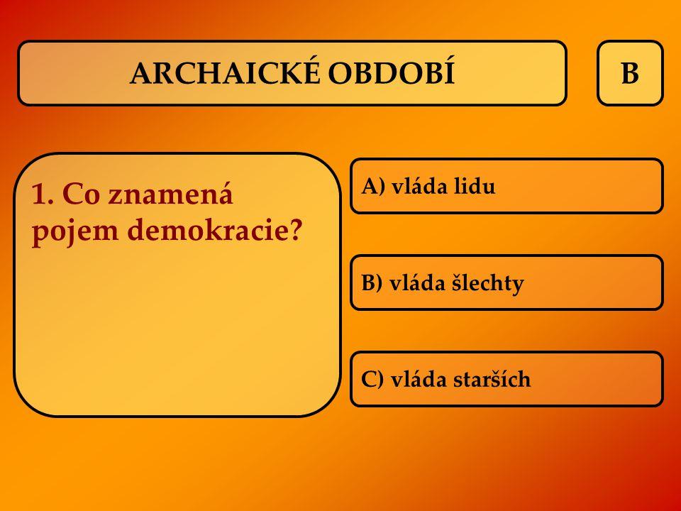 B 1. Co znamená pojem demokracie? A) vláda lidu B) vláda šlechty C) vláda starších ARCHAICKÉ OBDOBÍ