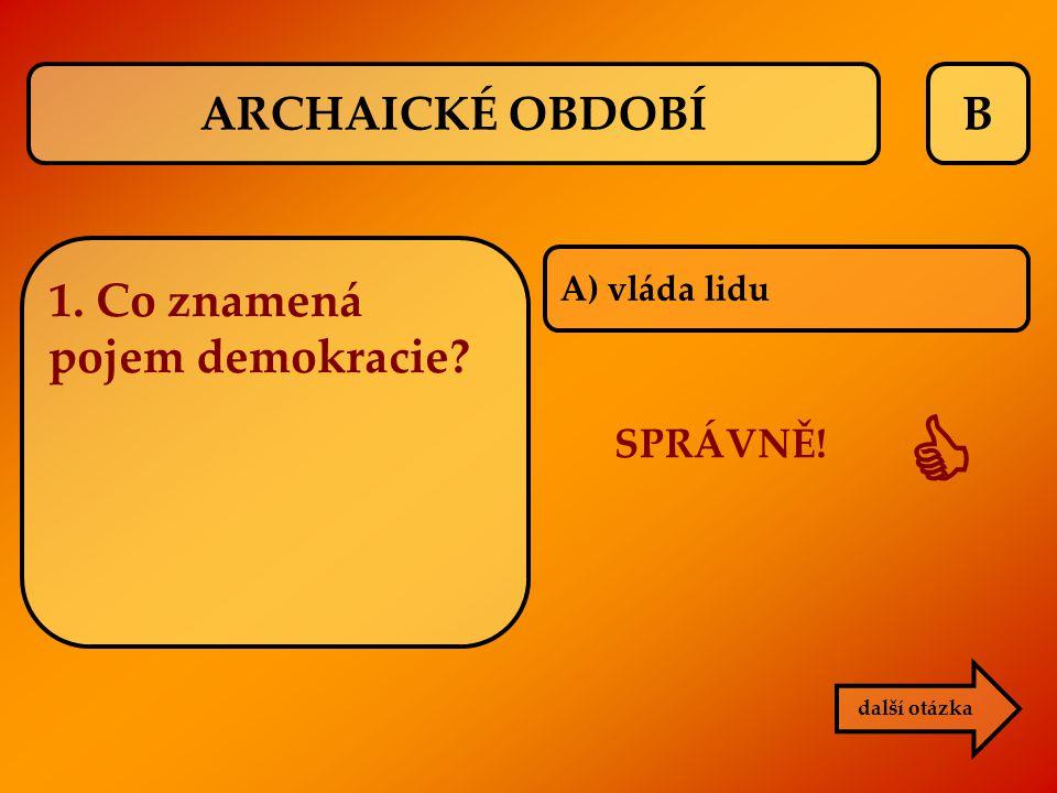 B A) vláda lidu SPRÁVNĚ!  další otázka 1. Co znamená pojem demokracie? ARCHAICKÉ OBDOBÍ