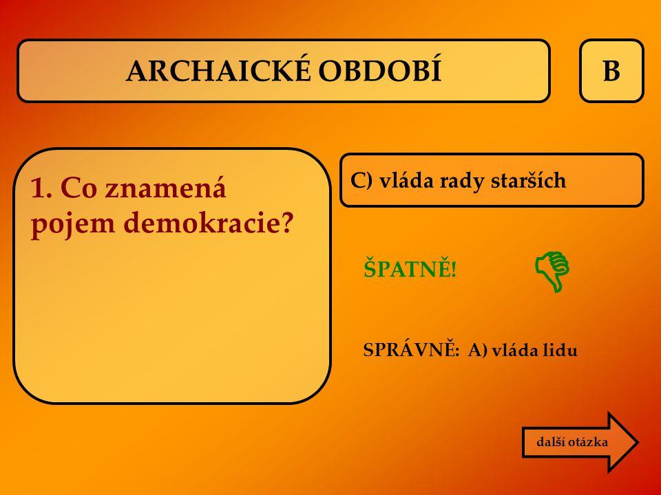 B C) vláda rady starších ŠPATNĚ! SPRÁVNĚ: A) vláda lidu další otázka  1. Co znamená pojem demokracie? ARCHAICKÉ OBDOBÍ