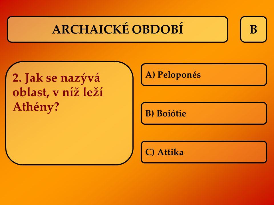 B 2. Jak se nazývá oblast, v níž leží Athény? A) Peloponés B) Boiótie C) Attika ARCHAICKÉ OBDOBÍ