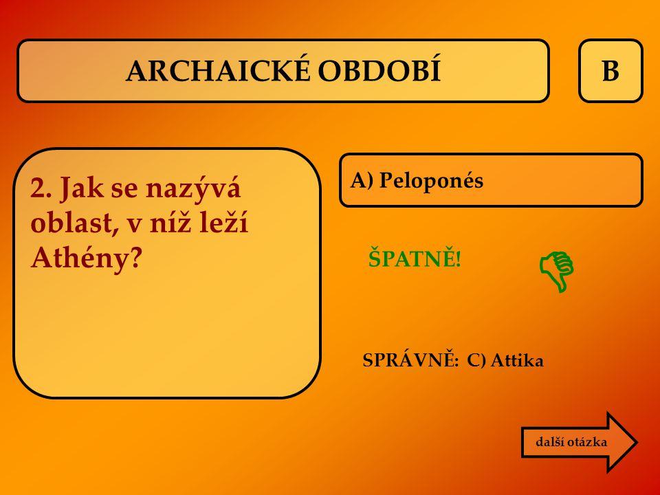 B A) Peloponés další otázka ŠPATNĚ! SPRÁVNĚ: C) Attika  2. Jak se nazývá oblast, v níž leží Athény? ARCHAICKÉ OBDOBÍ