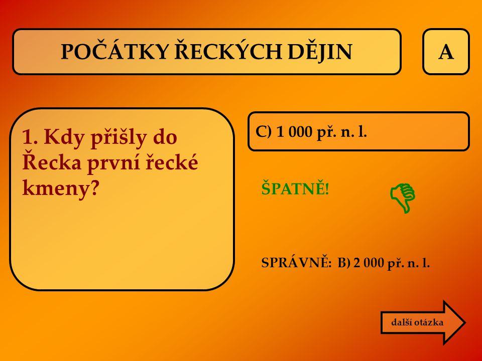 A C) 1 000 př. n. l. ŠPATNĚ! další otázka  POČÁTKY ŘECKÝCH DĚJIN 1. Kdy přišly do Řecka první řecké kmeny? SPRÁVNĚ: B) 2 000 př. n. l.