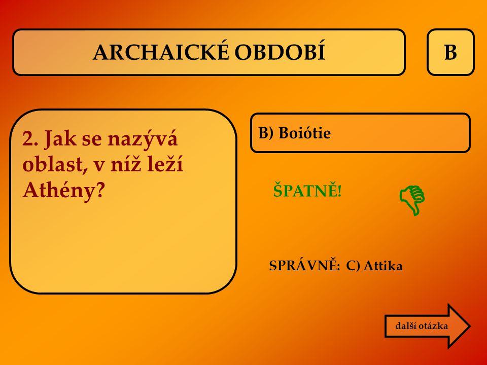B B) Boiótie ŠPATNĚ! SPRÁVNĚ: C) Attika  další otázka 2. Jak se nazývá oblast, v níž leží Athény? ARCHAICKÉ OBDOBÍ