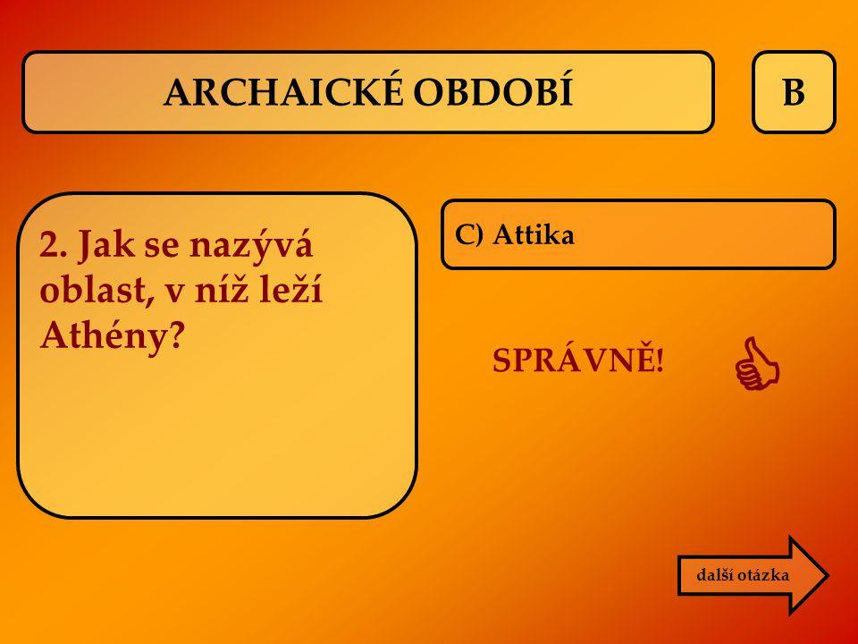 B C) Attika SPRÁVNĚ!  další otázka 2. Jak se nazývá oblast, v níž leží Athény? ARCHAICKÉ OBDOBÍ