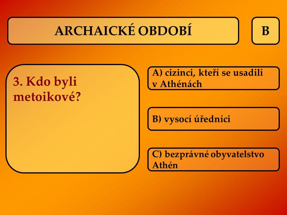 B 3. Kdo byli metoikové? A) cizinci, kteří se usadili v Athénách B) vysocí úředníci C) bezprávné obyvatelstvo Athén ARCHAICKÉ OBDOBÍ
