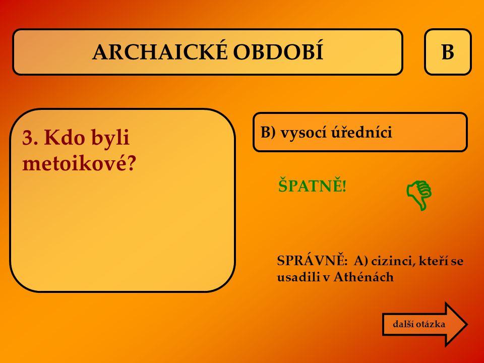 B B) vysocí úředníci ŠPATNĚ! SPRÁVNĚ: A) cizinci, kteří se usadili v Athénách  další otázka ARCHAICKÉ OBDOBÍ 3. Kdo byli metoikové?