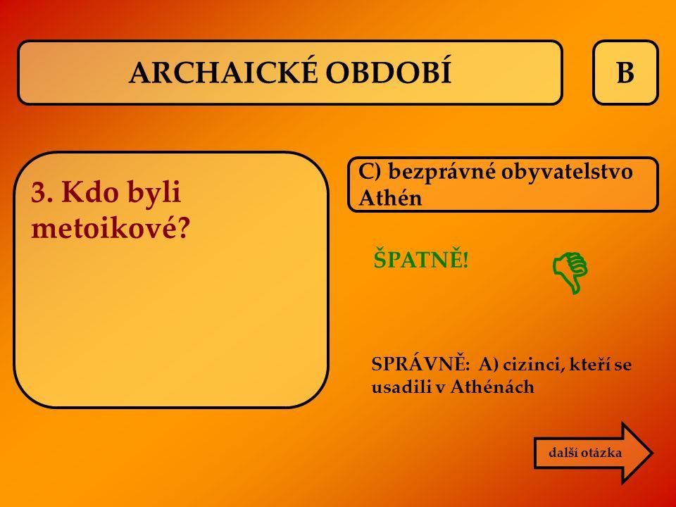 B C) bezprávné obyvatelstvo Athén další otázka ARCHAICKÉ OBDOBÍ 3. Kdo byli metoikové? ŠPATNĚ! SPRÁVNĚ: A) cizinci, kteří se usadili v Athénách 