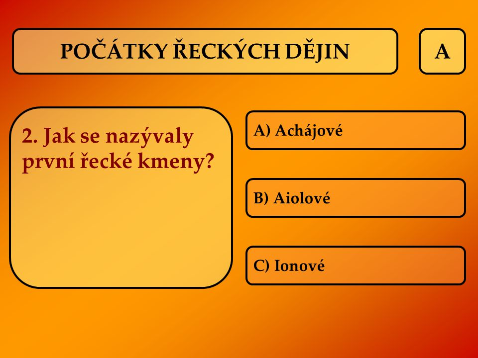 A 2. Jak se nazývaly první řecké kmeny? A) Achájové B) Aiolové C) Ionové POČÁTKY ŘECKÝCH DĚJIN