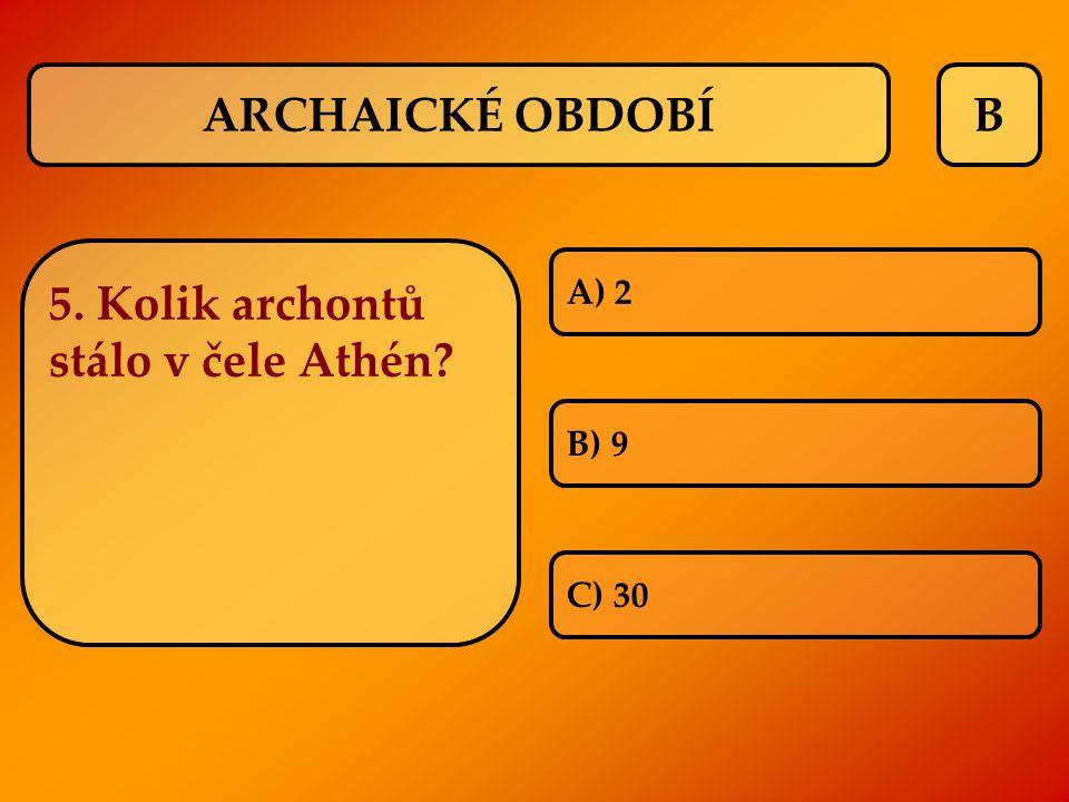 B 5. Kolik archontů stálo v čele Athén? A) 2 B) 9 C) 30 ARCHAICKÉ OBDOBÍ