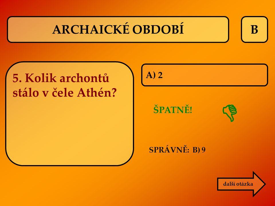 B A) 2 ŠPATNĚ!  další otázka SPRÁVNĚ: B) 9 ARCHAICKÉ OBDOBÍ 5. Kolik archontů stálo v čele Athén?