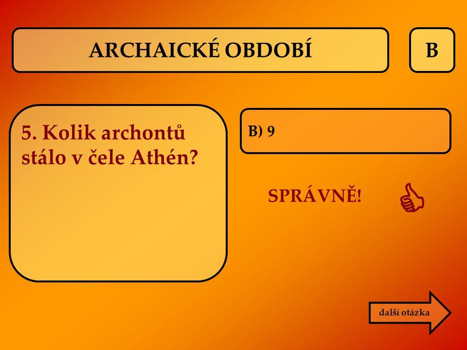 B B) 9 SPRÁVNĚ!  další otázka ARCHAICKÉ OBDOBÍ 5. Kolik archontů stálo v čele Athén?