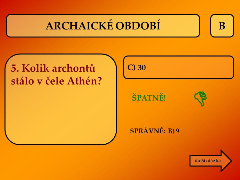 B C) 30 ŠPATNĚ! SPRÁVNĚ: B) 9  další otázka ARCHAICKÉ OBDOBÍ 5. Kolik archontů stálo v čele Athén?