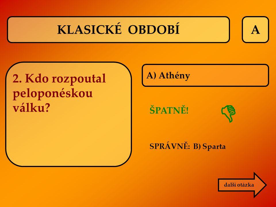 A A) Athény ŠPATNĚ! SPRÁVNĚ: B) Sparta další otázka  KLASICKÉ OBDOBÍ 2. Kdo rozpoutal peloponéskou válku?