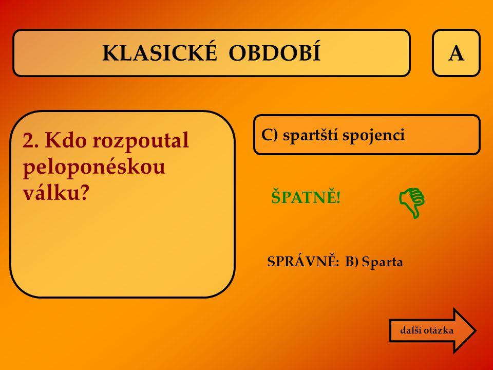 A C) spartští spojenci ŠPATNĚ! SPRÁVNĚ: B) Sparta další otázka  KLASICKÉ OBDOBÍ 2. Kdo rozpoutal peloponéskou válku?