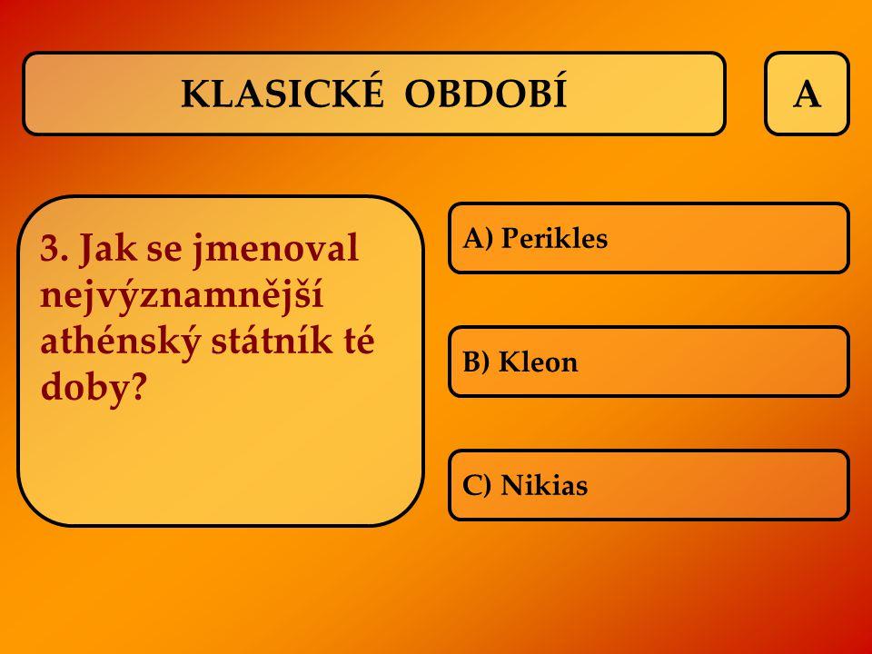 A 3. Jak se jmenoval nejvýznamnější athénský státník té doby? A) Perikles B) Kleon C) Nikias KLASICKÉ OBDOBÍ
