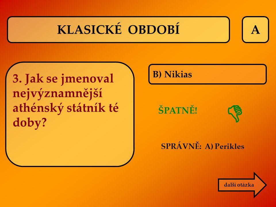 A B) Nikias ŠPATNĚ! SPRÁVNĚ: A) Perikles další otázka  KLASICKÉ OBDOBÍ 3. Jak se jmenoval nejvýznamnější athénský státník té doby?