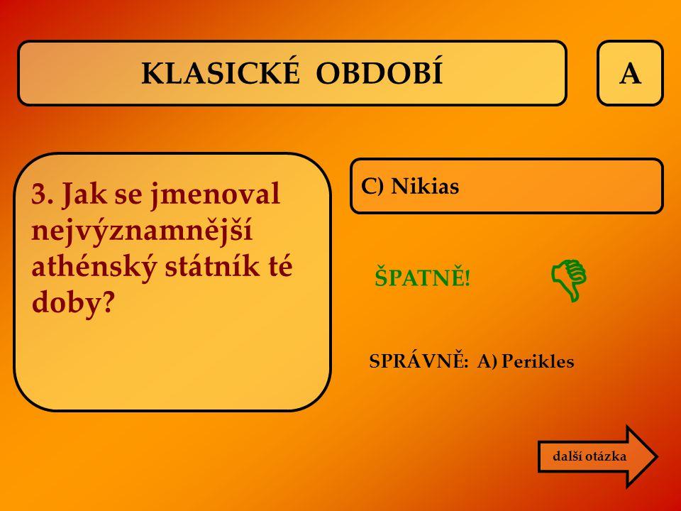 A C) Nikias ŠPATNĚ! SPRÁVNĚ: A) Perikles další otázka  KLASICKÉ OBDOBÍ 3. Jak se jmenoval nejvýznamnější athénský státník té doby?