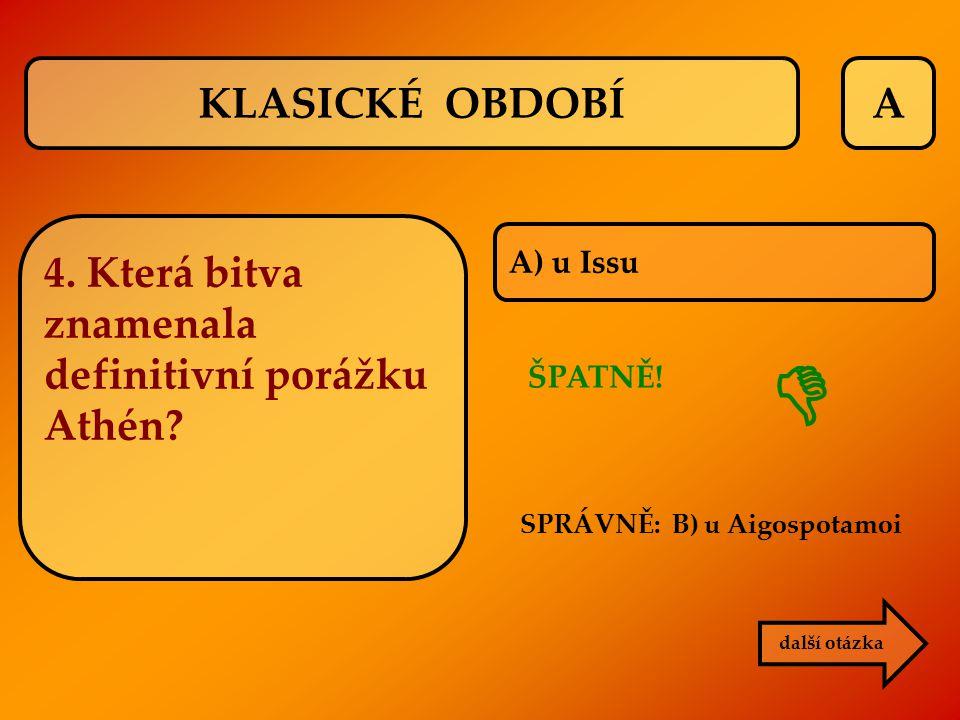 A A) u Issu SPRÁVNĚ: B) u Aigospotamoi ŠPATNĚ!  další otázka KLASICKÉ OBDOBÍ 4. Která bitva znamenala definitivní porážku Athén?