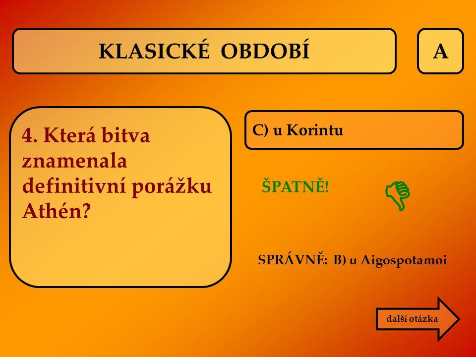 A C) u Korintu další otázka KLASICKÉ OBDOBÍ 4. Která bitva znamenala definitivní porážku Athén? SPRÁVNĚ: B) u Aigospotamoi ŠPATNĚ! 