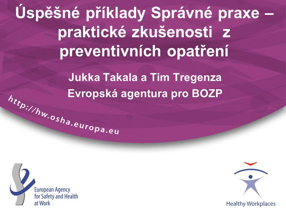 Úspěšné příklady Správné praxe – praktické zkušenosti z preventivních opatření Jukka Takala a Tim Tregenza Evropská agentura pro BOZP
