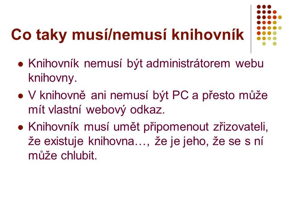 Co taky musí/nemusí knihovník Knihovník nemusí být administrátorem webu knihovny. V knihovně ani nemusí být PC a přesto může mít vlastní webový odkaz.