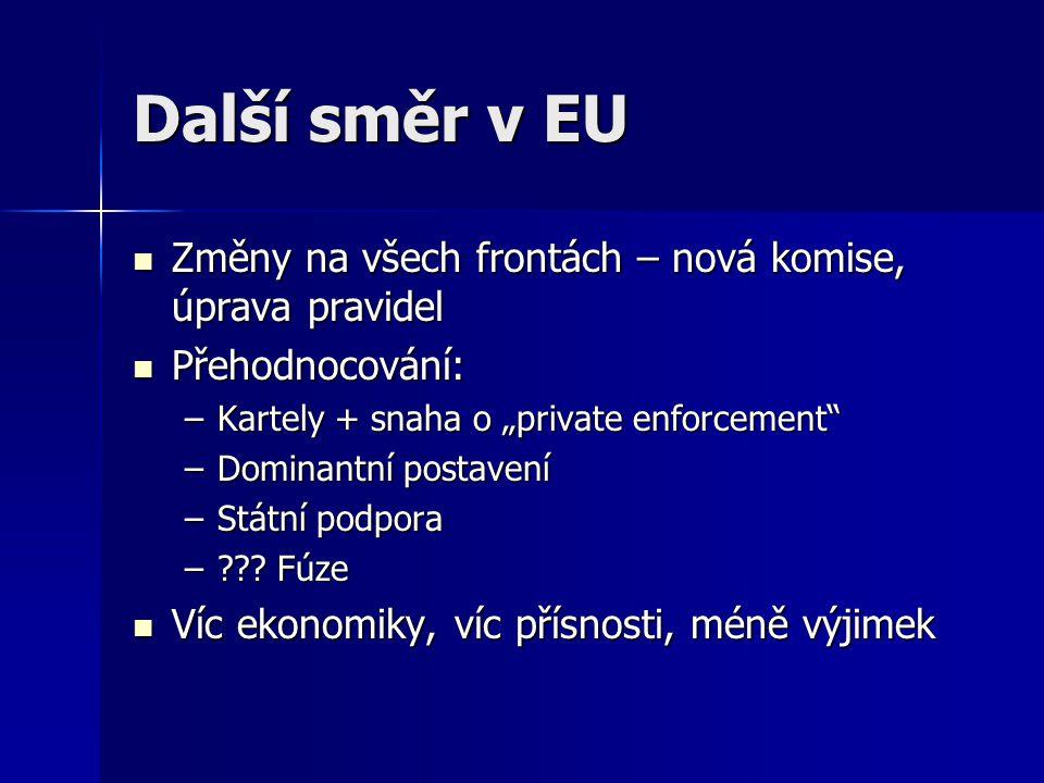 """Další směr v EU Změny na všech frontách – nová komise, úprava pravidel Změny na všech frontách – nová komise, úprava pravidel Přehodnocování: Přehodnocování: –Kartely + snaha o """"private enforcement –Dominantní postavení –Státní podpora – ."""