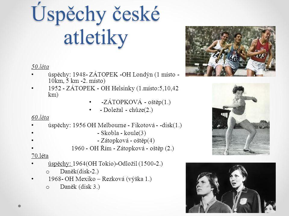 Úspěchy české atletiky 50.léta úspěchy: 1948- ZÁTOPEK -OH Londýn (1 místo - 10km, 5 km -2. místo) 1952 - ZÁTOPEK - OH Helsinky (1.místo:5,10,42 km) -Z