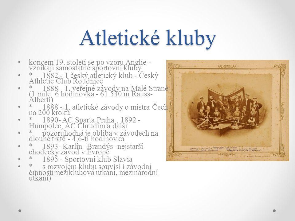 Atletické kluby koncem 19. století se po vzoru Anglie - vznikají samostatné sportovní kluby * 1882 - 1 český atletický klub - Český Athletic Club Roud