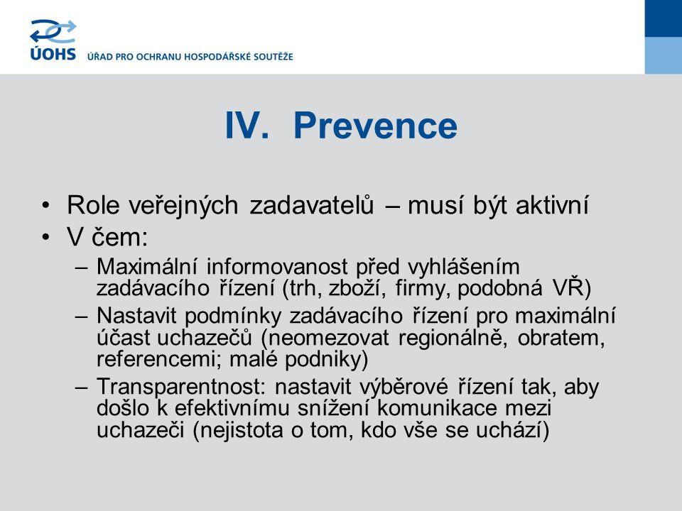 IV.Prevence Role veřejných zadavatelů – musí být aktivní V čem: –Maximální informovanost před vyhlášením zadávacího řízení (trh, zboží, firmy, podobná