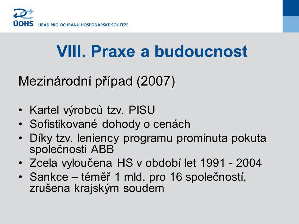 VIII. Praxe a budoucnost Mezinárodní případ (2007) Kartel výrobců tzv. PISU Sofistikované dohody o cenách Díky tzv. leniency programu prominuta pokuta
