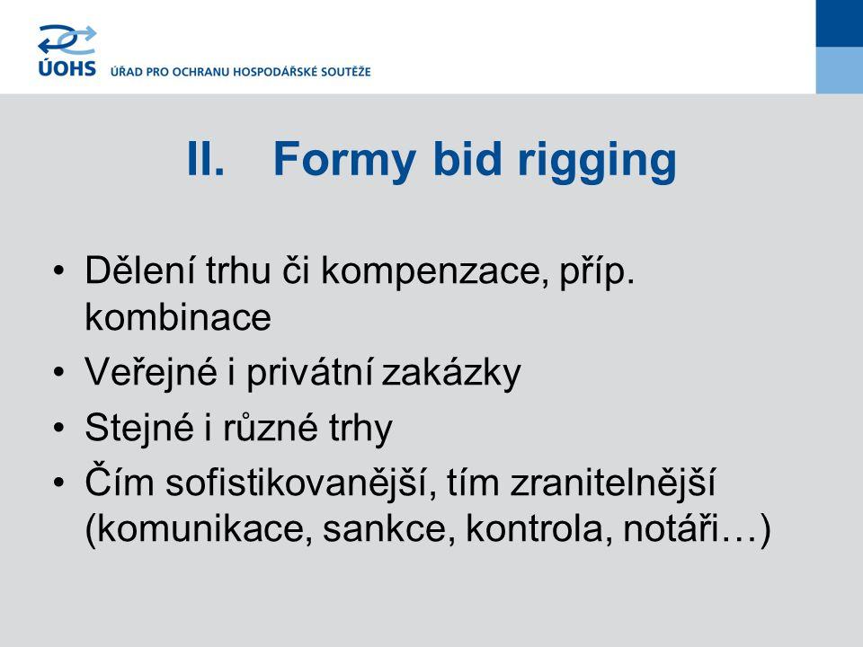 II.Formy bid rigging Dělení trhu či kompenzace, příp. kombinace Veřejné i privátní zakázky Stejné i různé trhy Čím sofistikovanější, tím zranitelnější