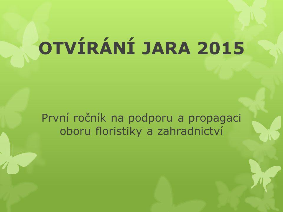 OTVÍRÁNÍ JARA 2015 První ročník na podporu a propagaci oboru floristiky a zahradnictví
