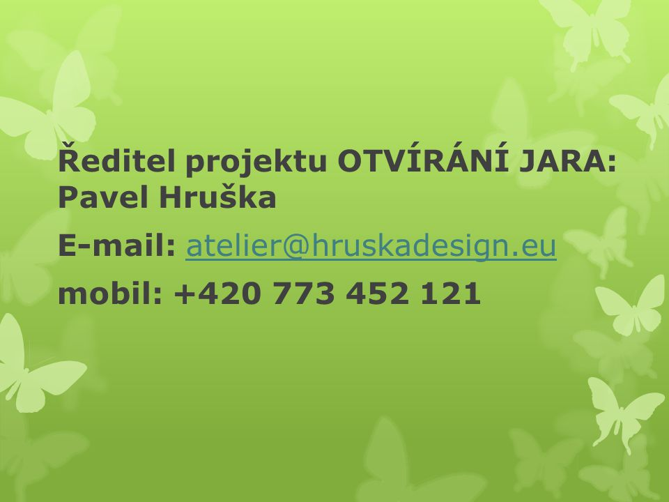 Ředitel projektu OTVÍRÁNÍ JARA: Pavel Hruška E-mail: atelier@hruskadesign.euatelier@hruskadesign.eu mobil: +420 773 452 121
