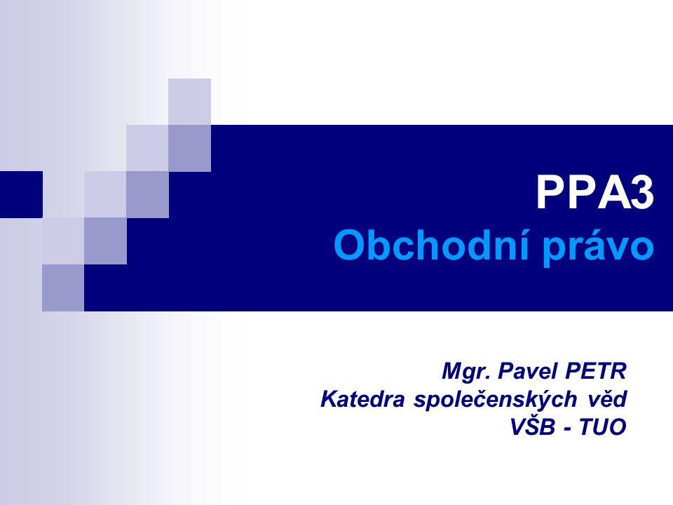 PPA3 Obchodní právo Mgr. Pavel PETR Katedra společenských věd VŠB - TUO