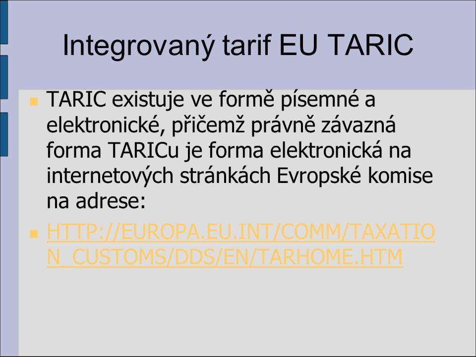 Integrovaný tarif EU TARIC TARIC existuje ve formě písemné a elektronické, přičemž právně závazná forma TARICu je forma elektronická na internetových stránkách Evropské komise na adrese: HTTP://EUROPA.EU.INT/COMM/TAXATIO N_CUSTOMS/DDS/EN/TARHOME.HTM HTTP://EUROPA.EU.INT/COMM/TAXATIO N_CUSTOMS/DDS/EN/TARHOME.HTM