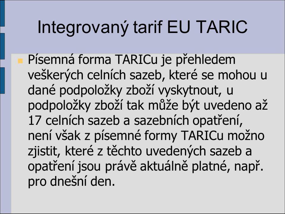 Integrovaný tarif EU TARIC Písemná forma TARICu je přehledem veškerých celních sazeb, které se mohou u dané podpoložky zboží vyskytnout, u podpoložky zboží tak může být uvedeno až 17 celních sazeb a sazebních opatření, není však z písemné formy TARICu možno zjistit, které z těchto uvedených sazeb a opatření jsou právě aktuálně platné, např.